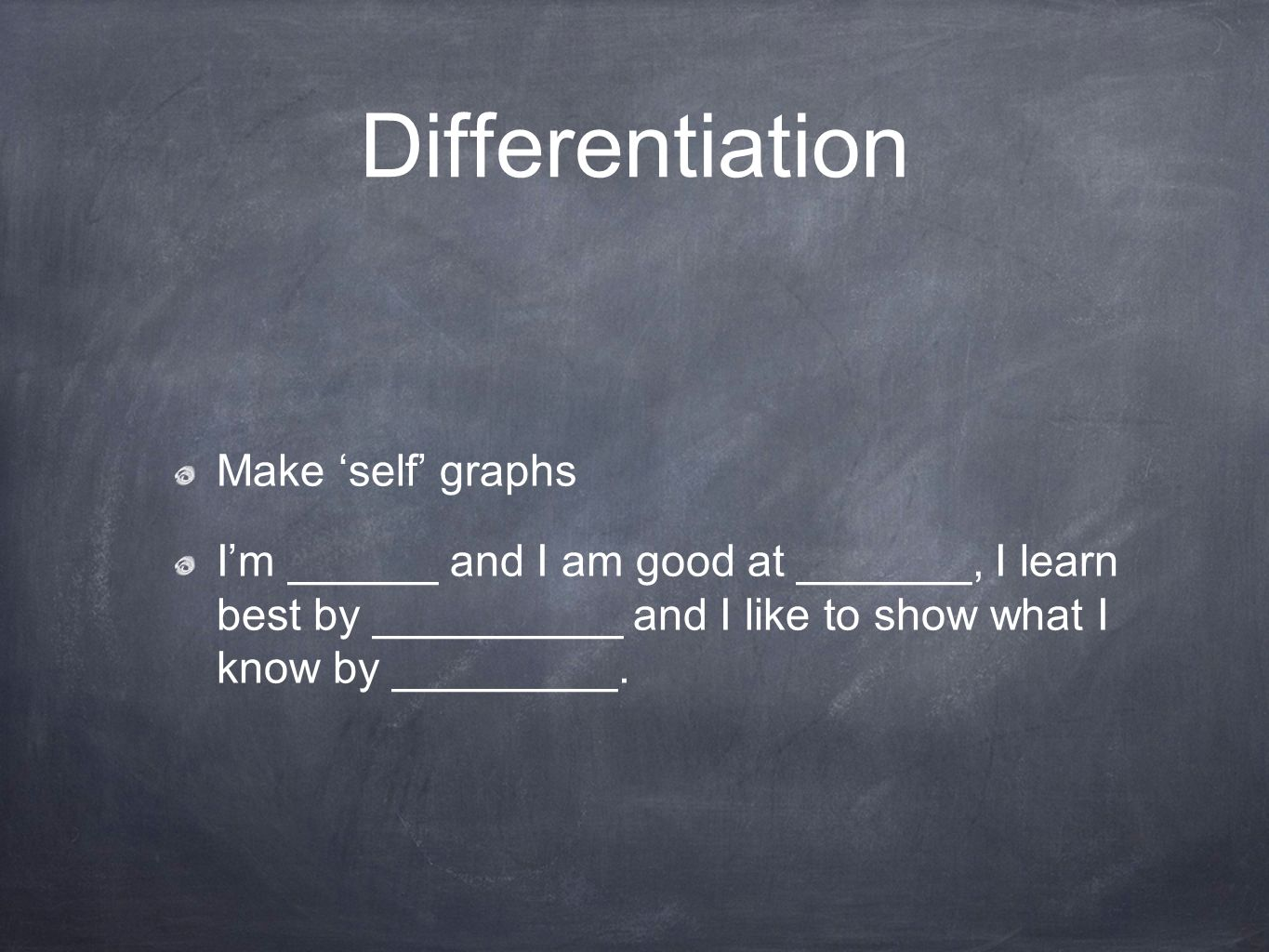 Differentiation Make self graphs Im ______ and I am good at _______, I learn best by __________ and I like to show what I know by _________.