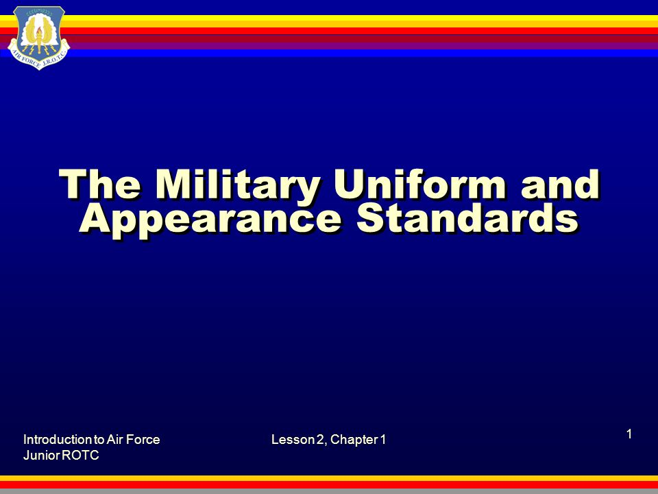 Introduction to Air Force Junior ROTC Lesson 2, Chapter 1 1 The Military Uniform and Appearance Standards