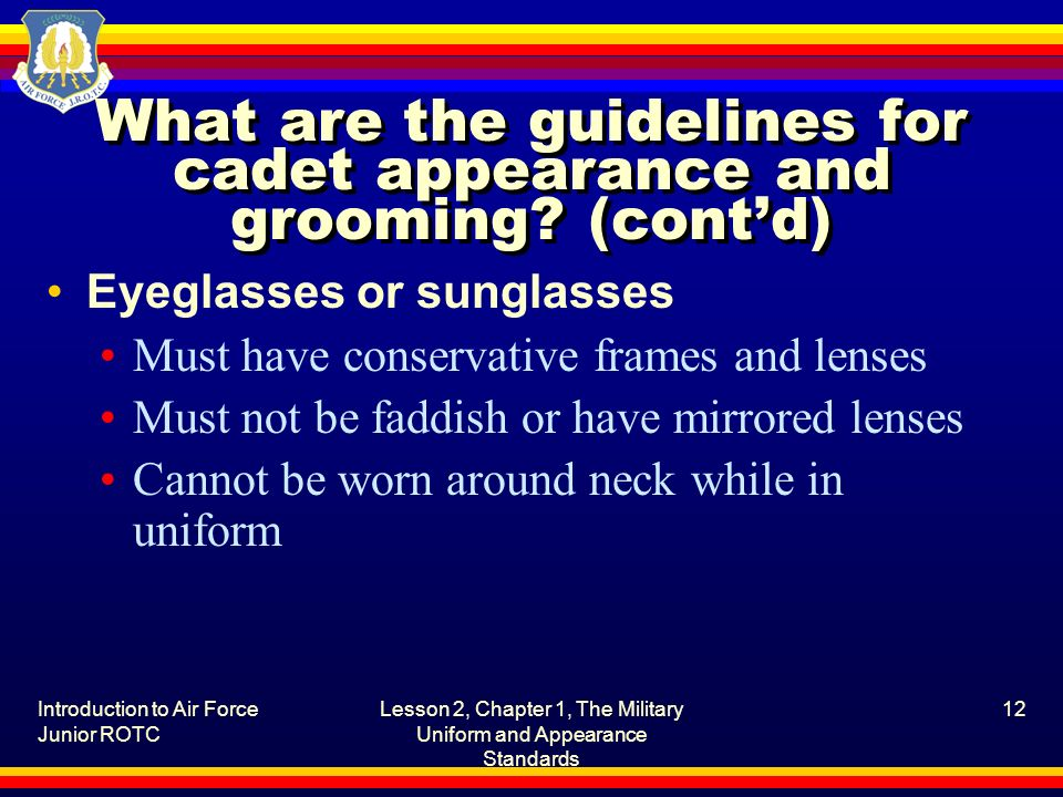 Introduction to Air Force Junior ROTC Lesson 2, Chapter 1, The Military Uniform and Appearance Standards 12 What are the guidelines for cadet appearan