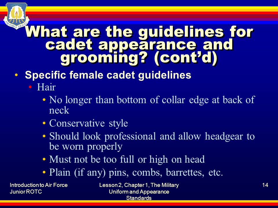 Introduction to Air Force Junior ROTC Lesson 2, Chapter 1, The Military Uniform and Appearance Standards 14 What are the guidelines for cadet appearan