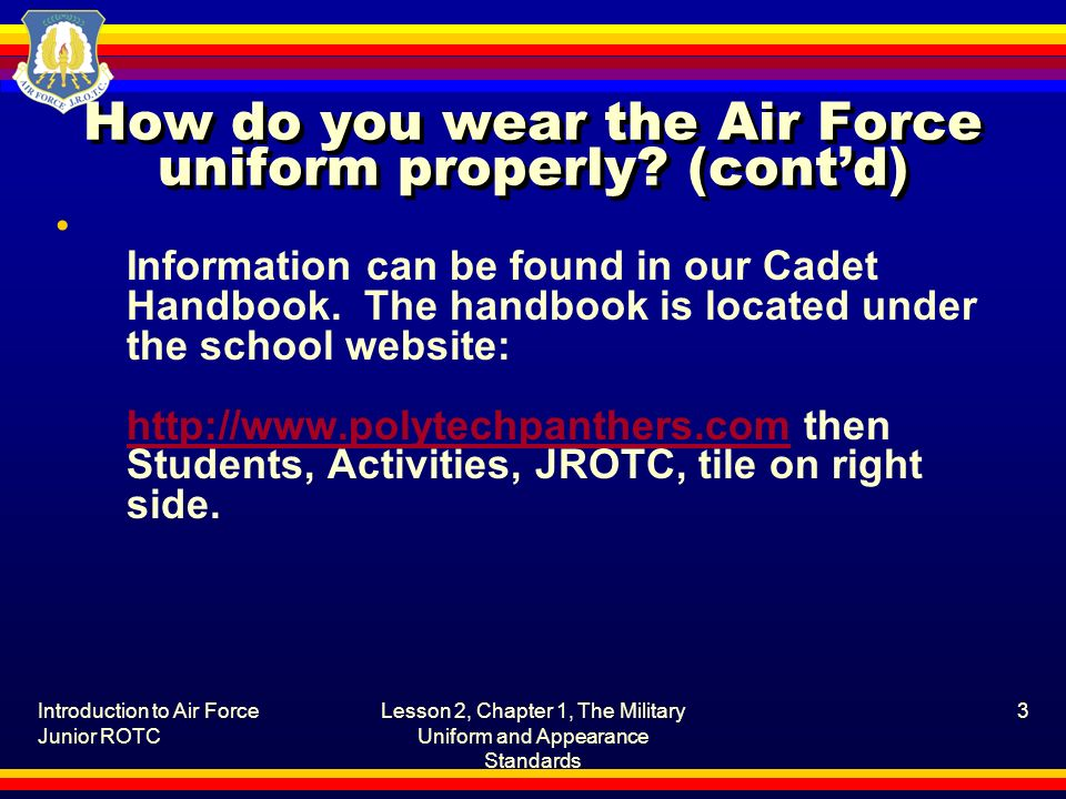 Introduction to Air Force Junior ROTC Lesson 2, Chapter 1, The Military Uniform and Appearance Standards 3 How do you wear the Air Force uniform prope