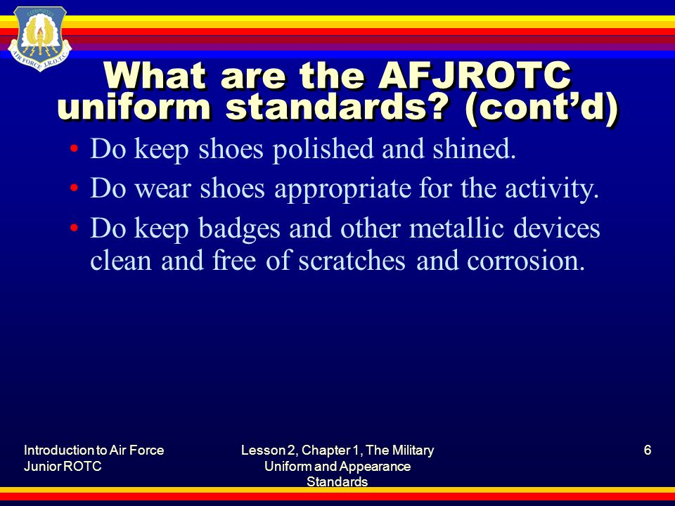 Introduction to Air Force Junior ROTC Lesson 2, Chapter 1, The Military Uniform and Appearance Standards 6 What are the AFJROTC uniform standards? (co