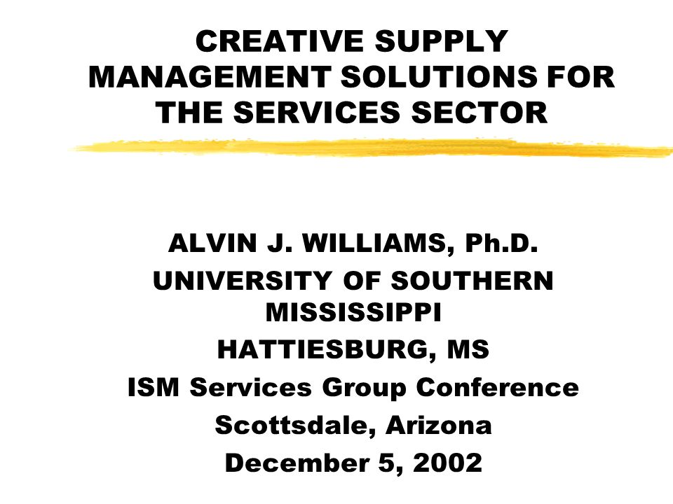 CREATIVE SUPPLY MANAGEMENT SOLUTIONS FOR THE SERVICES SECTOR ALVIN J. WILLIAMS, Ph.D. UNIVERSITY OF SOUTHERN MISSISSIPPI HATTIESBURG, MS ISM Services