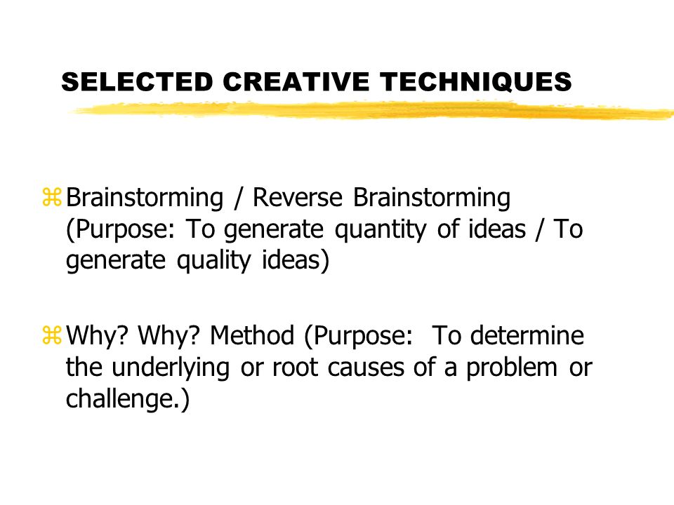 SELECTED CREATIVE TECHNIQUES zBrainstorming / Reverse Brainstorming (Purpose: To generate quantity of ideas / To generate quality ideas) zWhy? Why? Me
