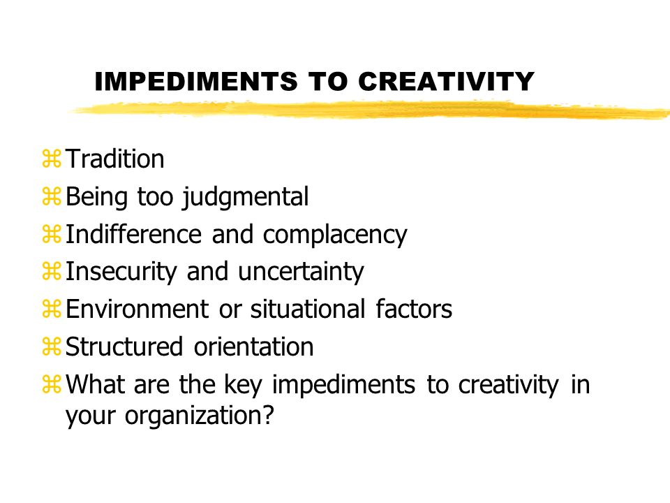 IMPEDIMENTS TO CREATIVITY zTradition zBeing too judgmental zIndifference and complacency zInsecurity and uncertainty zEnvironment or situational factors zStructured orientation zWhat are the key impediments to creativity in your organization