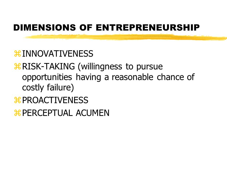 DIMENSIONS OF ENTREPRENEURSHIP zINNOVATIVENESS zRISK-TAKING (willingness to pursue opportunities having a reasonable chance of costly failure) zPROACT