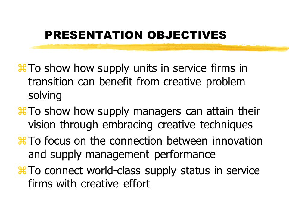 PRESENTATION OBJECTIVES zTo show how supply units in service firms in transition can benefit from creative problem solving zTo show how supply managers can attain their vision through embracing creative techniques zTo focus on the connection between innovation and supply management performance zTo connect world-class supply status in service firms with creative effort