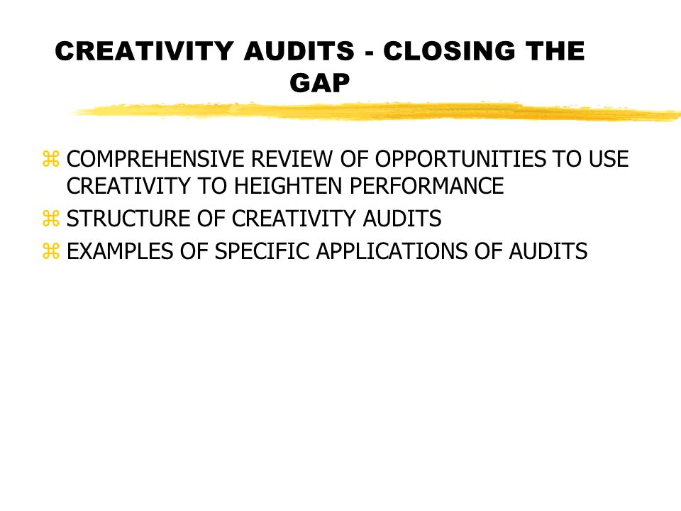 CREATIVITY AUDITS - CLOSING THE GAP zCOMPREHENSIVE REVIEW OF OPPORTUNITIES TO USE CREATIVITY TO HEIGHTEN PERFORMANCE zSTRUCTURE OF CREATIVITY AUDITS zEXAMPLES OF SPECIFIC APPLICATIONS OF AUDITS