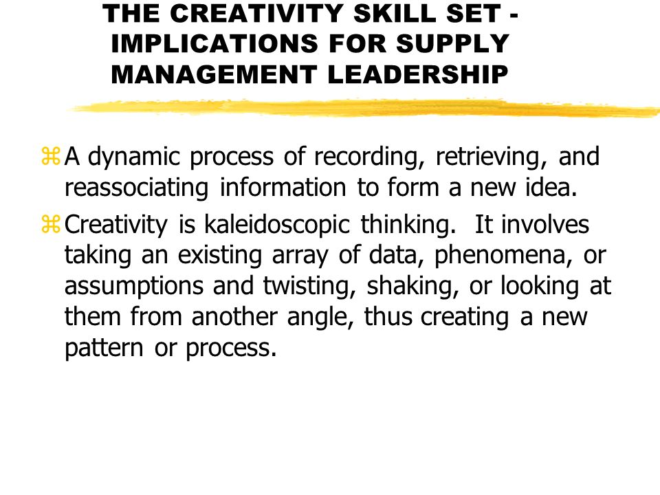 THE CREATIVITY SKILL SET - IMPLICATIONS FOR SUPPLY MANAGEMENT LEADERSHIP zA dynamic process of recording, retrieving, and reassociating information to