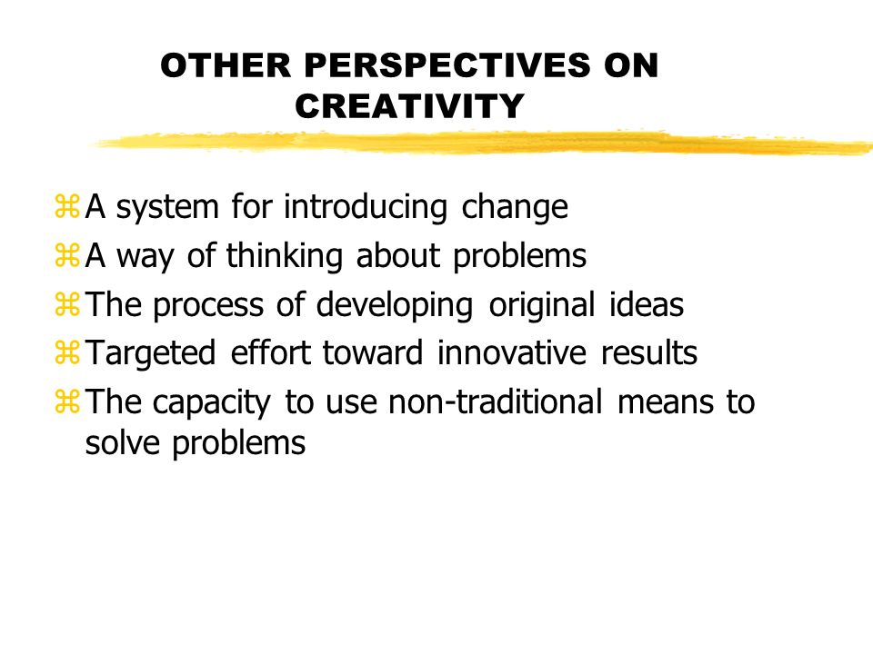 OTHER PERSPECTIVES ON CREATIVITY zA system for introducing change zA way of thinking about problems zThe process of developing original ideas zTargete