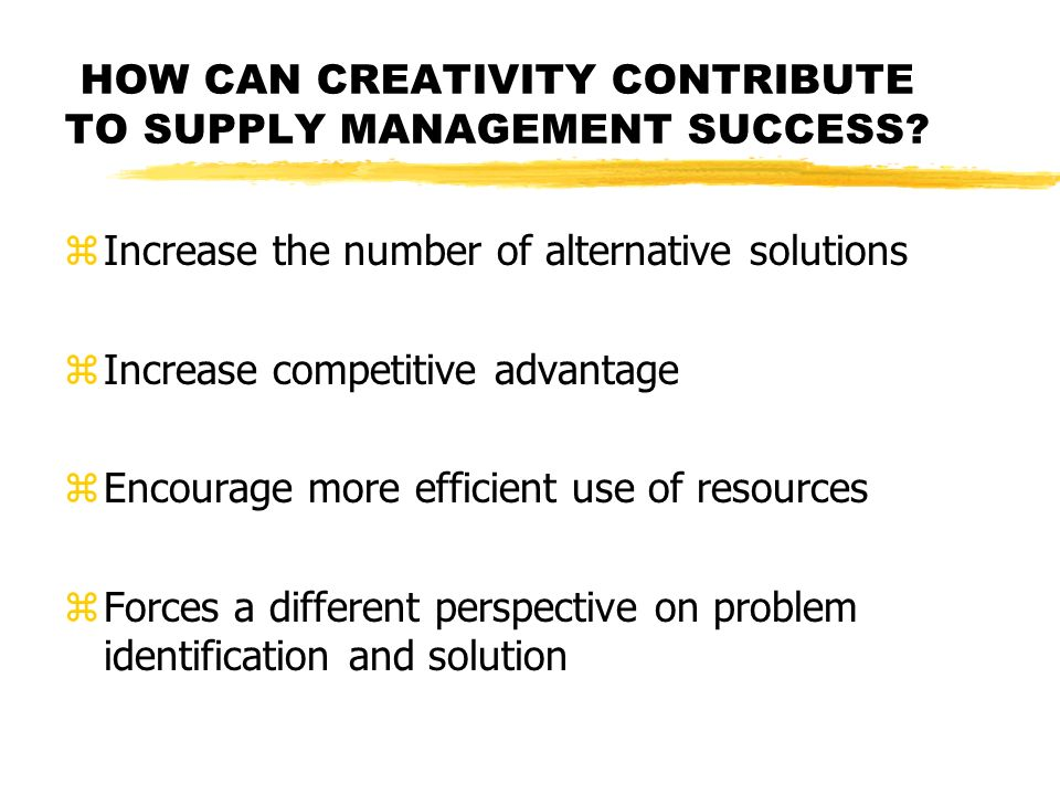 HOW CAN CREATIVITY CONTRIBUTE TO SUPPLY MANAGEMENT SUCCESS? zIncrease the number of alternative solutions zIncrease competitive advantage zEncourage m
