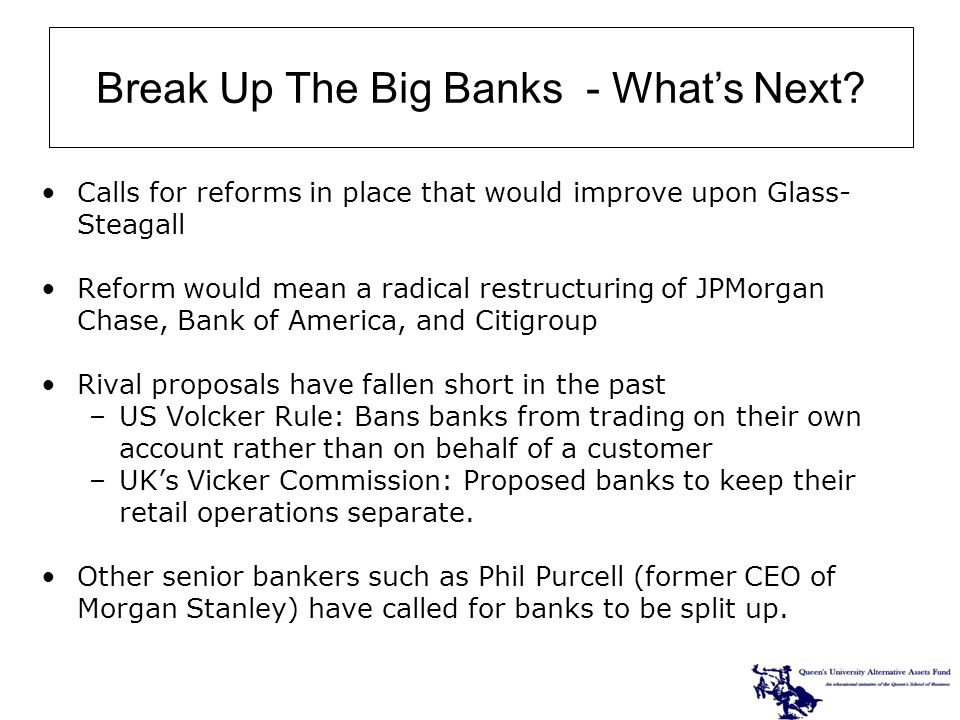 Calls for reforms in place that would improve upon Glass- Steagall Reform would mean a radical restructuring of JPMorgan Chase, Bank of America, and Citigroup Rival proposals have fallen short in the past –US Volcker Rule: Bans banks from trading on their own account rather than on behalf of a customer –UKs Vicker Commission: Proposed banks to keep their retail operations separate.