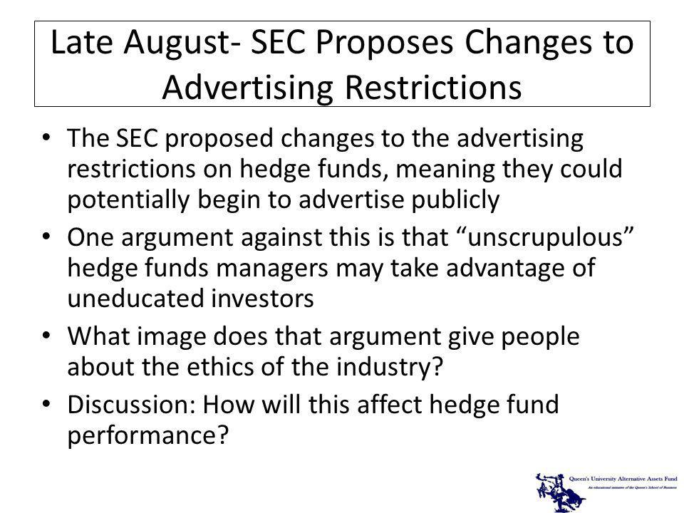 Late August- SEC Proposes Changes to Advertising Restrictions The SEC proposed changes to the advertising restrictions on hedge funds, meaning they could potentially begin to advertise publicly One argument against this is that unscrupulous hedge funds managers may take advantage of uneducated investors What image does that argument give people about the ethics of the industry.