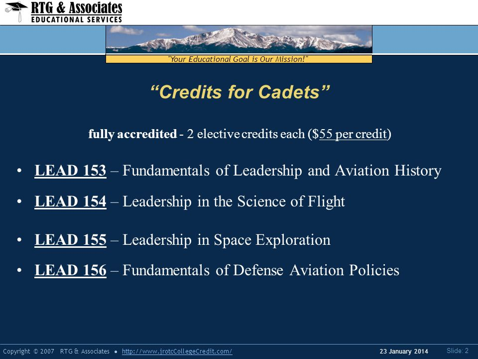 Your Educational Goal is Our Mission! Copyright © 2007 RTG & Associateshttp://www.jrotcCollegeCredit.com/ Slide: 2 23 January 2014 Credits for Cadets fully accredited - 2 elective credits each ($55 per credit) LEAD 153 – Fundamentals of Leadership and Aviation History LEAD 154 – Leadership in the Science of Flight LEAD 155 – Leadership in Space Exploration LEAD 156 – Fundamentals of Defense Aviation Policies