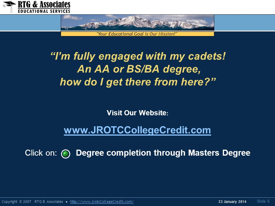 Your Educational Goal is Our Mission! Copyright © 2007 RTG & Associateshttp://www.jrotcCollegeCredit.com/ Slide: 6 23 January 2014 Visit Our Website : www.JROTCCollegeCredit.com Click on: Degree completion through Masters Degree Im fully engaged with my cadets.