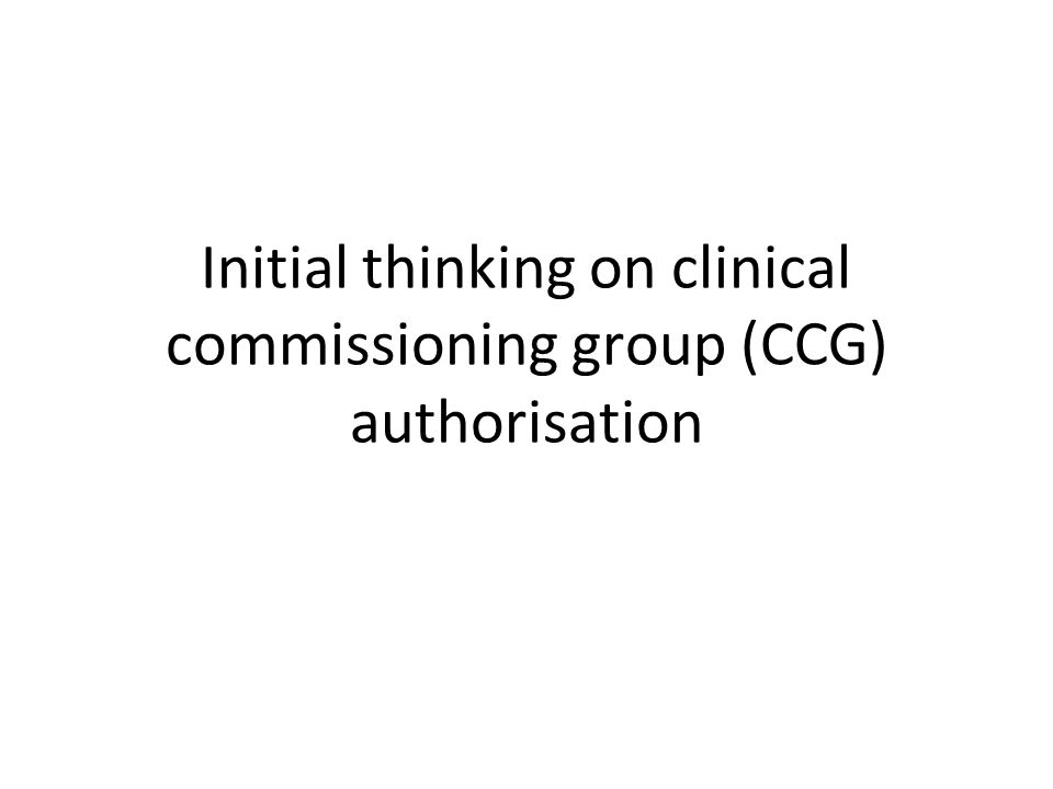 Initial thinking on clinical commissioning group (CCG) authorisation