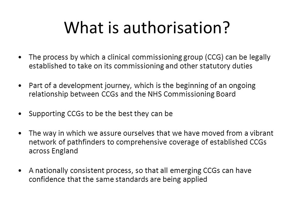 What is authorisation? The process by which a clinical commissioning group (CCG) can be legally established to take on its commissioning and other sta