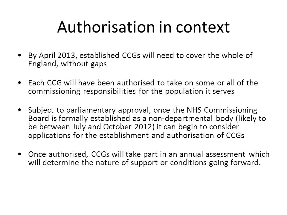 Authorisation in context By April 2013, established CCGs will need to cover the whole of England, without gaps Each CCG will have been authorised to t