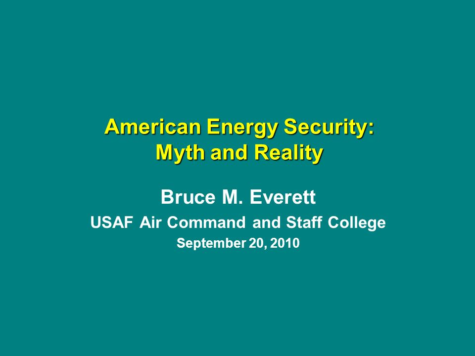 Bruce M. Everett USAF Air Command and Staff College September 20, 2010 American Energy Security: Myth and Reality