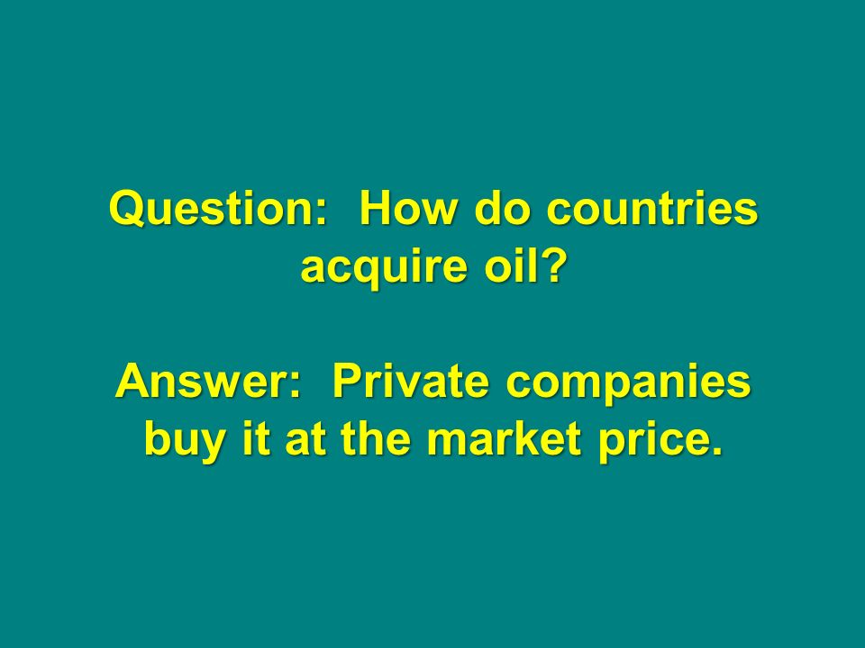 Question: How do countries acquire oil Answer: Private companies buy it at the market price.