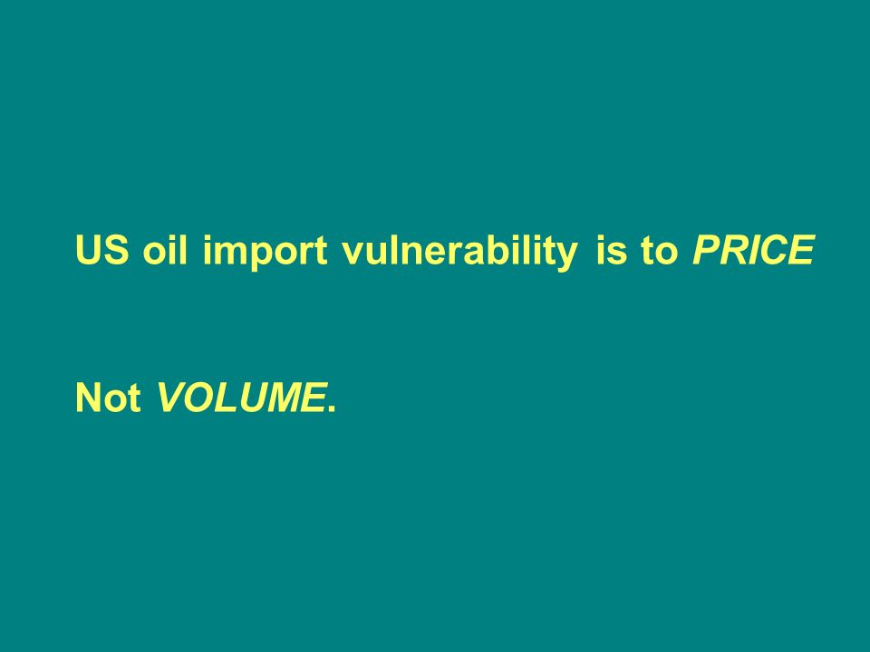 US oil import vulnerability is to PRICE Not VOLUME.