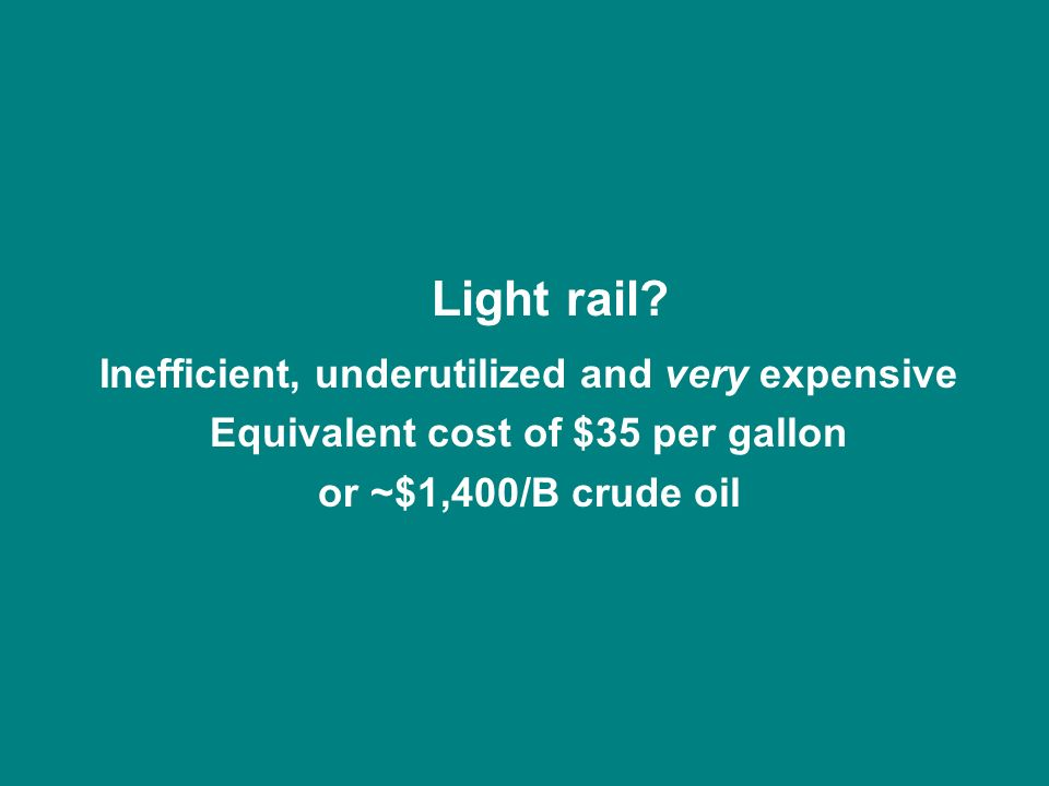 Light rail? Inefficient, underutilized and very expensive Equivalent cost of $35 per gallon or ~$1,400/B crude oil
