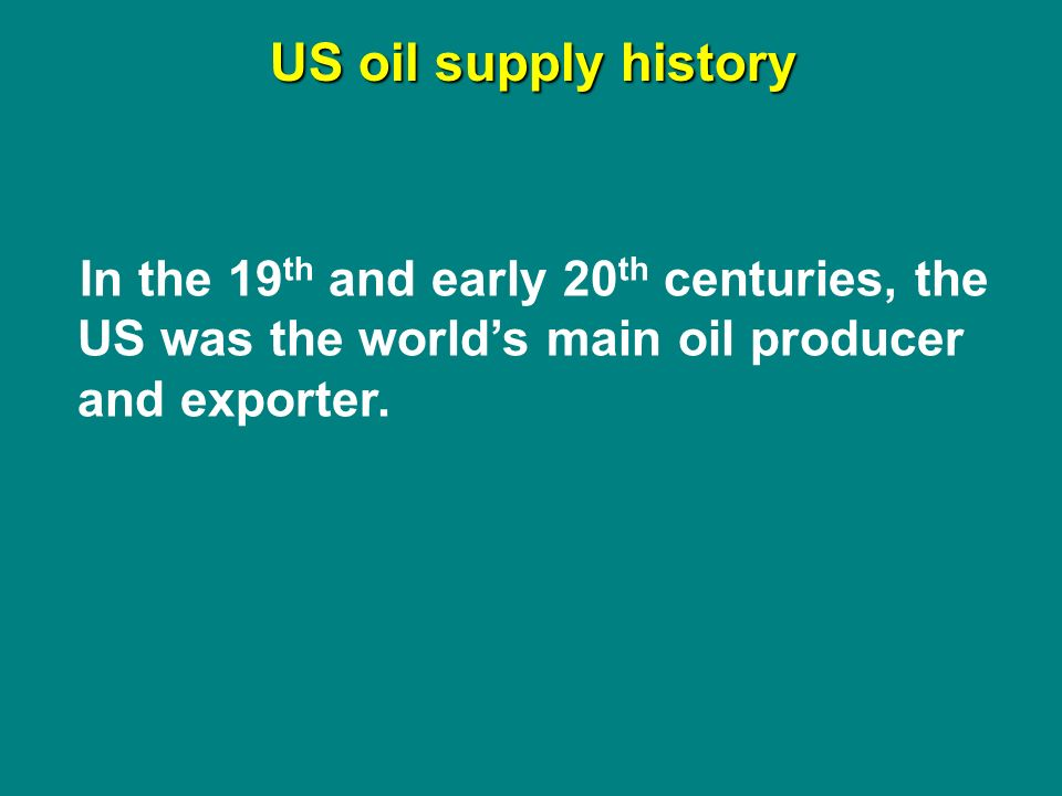 US oil supply history In the 19 th and early 20 th centuries, the US was the worlds main oil producer and exporter.
