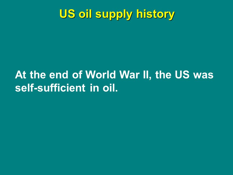 US oil supply history At the end of World War II, the US was self-sufficient in oil.
