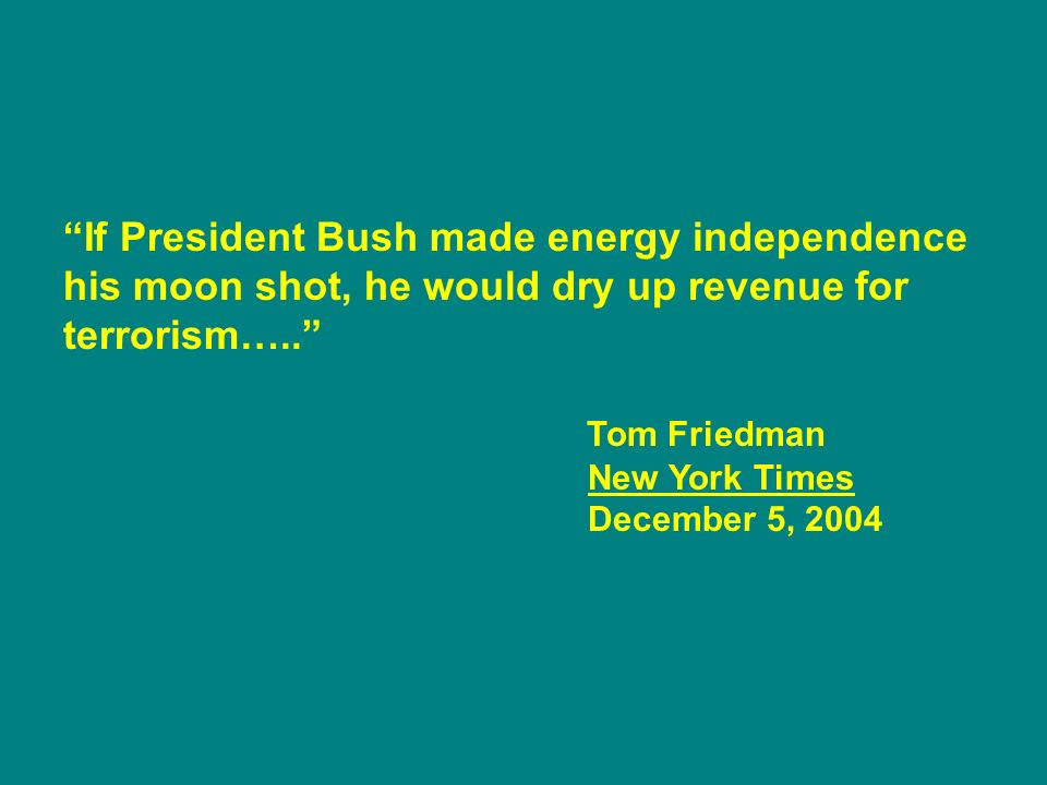 If President Bush made energy independence his moon shot, he would dry up revenue for terrorism…..