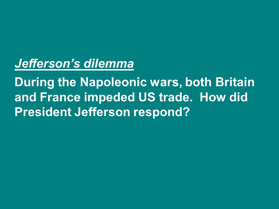 Jeffersons dilemma During the Napoleonic wars, both Britain and France impeded US trade.