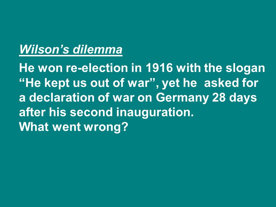 Wilsons dilemma He won re-election in 1916 with the slogan He kept us out of war, yet he asked for a declaration of war on Germany 28 days after his second inauguration.