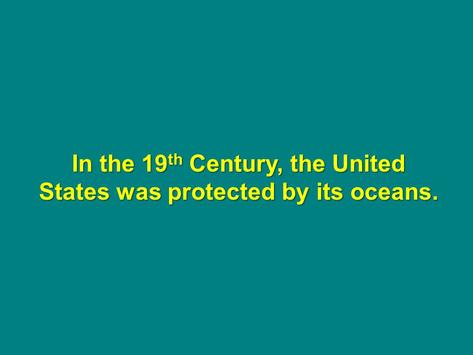 In the 19 th Century, the United States was protected by its oceans.