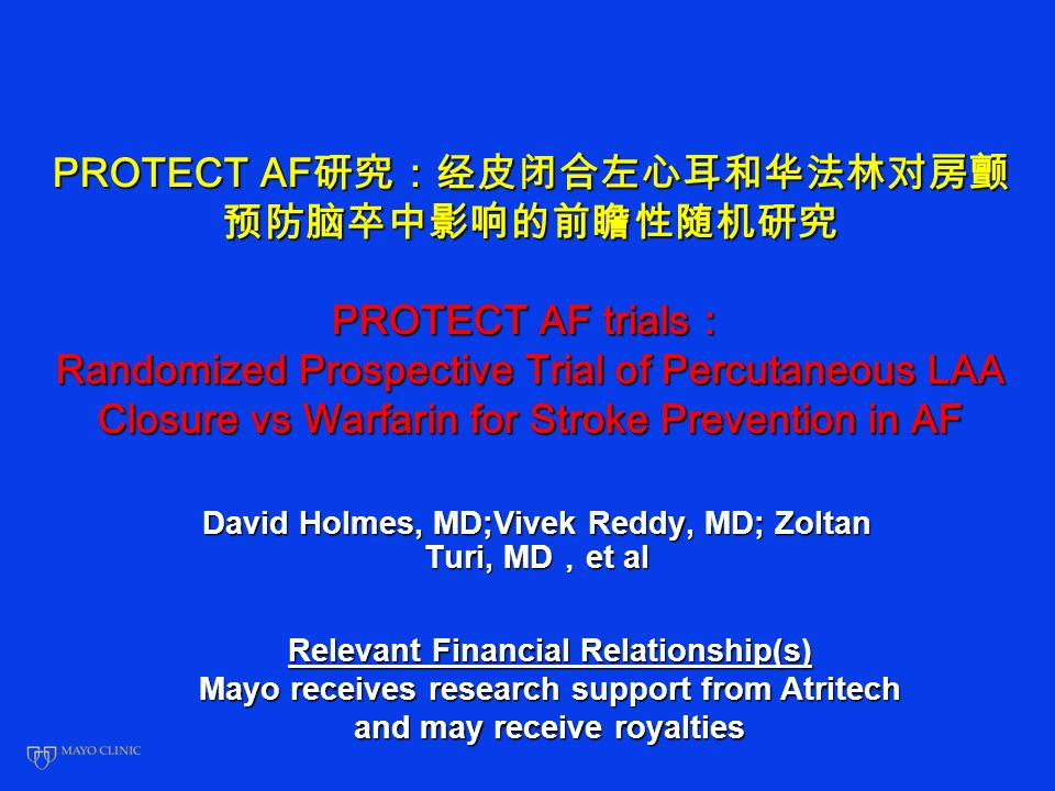 PROTECT AF PROTECT AF trials Randomized Prospective Trial of Percutaneous LAA Closure vs Warfarin for Stroke Prevention in AF David Holmes, MD;Vivek Reddy, MD; Zoltan Turi, MD et al Relevant Financial Relationship(s) Mayo receives research support from Atritech and may receive royalties
