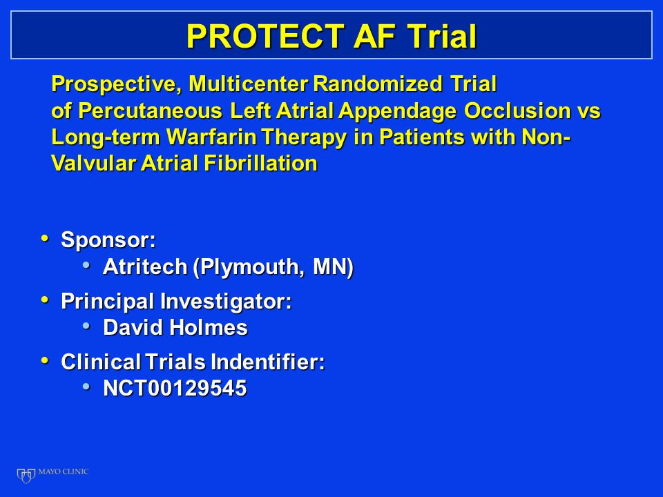 PROTECT AF Trial Sponsor: Sponsor: Atritech (Plymouth, MN) Atritech (Plymouth, MN) Principal Investigator: Principal Investigator: David Holmes David Holmes Clinical Trials Indentifier: Clinical Trials Indentifier: NCT NCT Prospective, Multicenter Randomized Trial of Percutaneous Left Atrial Appendage Occlusion vs Long-term Warfarin Therapy in Patients with Non- Valvular Atrial Fibrillation