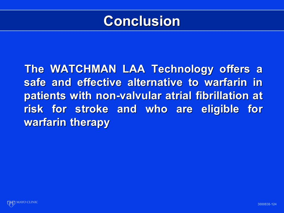 Conclusion The WATCHMAN LAA Technology offers a safe and effective alternative to warfarin in patients with non-valvular atrial fibrillation at risk for stroke and who are eligible for warfarin therapy