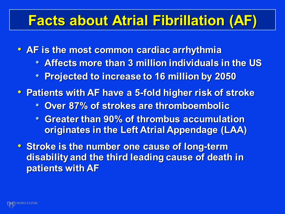 Facts about Atrial Fibrillation (AF) AF is the most common cardiac arrhythmia AF is the most common cardiac arrhythmia Affects more than 3 million individuals in the US Affects more than 3 million individuals in the US Projected to increase to 16 million by 2050 Projected to increase to 16 million by 2050 Patients with AF have a 5-fold higher risk of stroke Patients with AF have a 5-fold higher risk of stroke Over 87% of strokes are thromboembolic Over 87% of strokes are thromboembolic Greater than 90% of thrombus accumulation originates in the Left Atrial Appendage (LAA) Greater than 90% of thrombus accumulation originates in the Left Atrial Appendage (LAA) Stroke is the number one cause of long-term disability and the third leading cause of death in patients with AF Stroke is the number one cause of long-term disability and the third leading cause of death in patients with AF