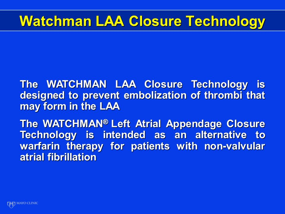Watchman LAA Closure Technology The WATCHMAN LAA Closure Technology is designed to prevent embolization of thrombi that may form in the LAA The WATCHMAN ® Left Atrial Appendage Closure Technology is intended as an alternative to warfarin therapy for patients with non-valvular atrial fibrillation