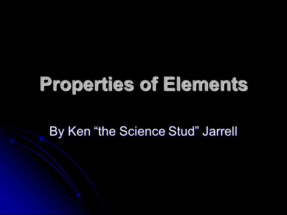 Properties of Elements By Ken the Science Stud Jarrell