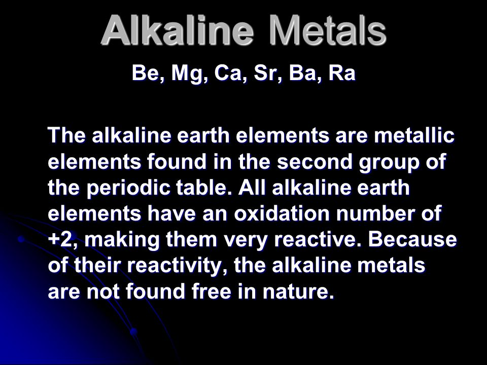 Alkaline Metals Be, Mg, Ca, Sr, Ba, Ra The alkaline earth elements are metallic elements found in the second group of the periodic table. All alkaline