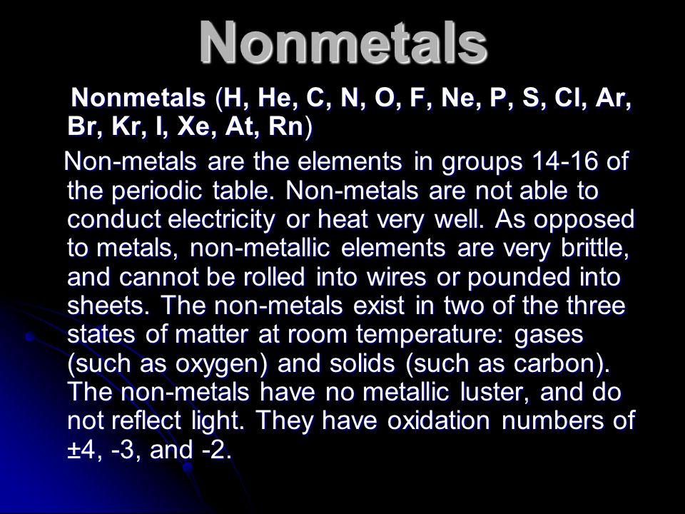 Nonmetals Nonmetals (H, He, C, N, O, F, Ne, P, S, Cl, Ar, Br, Kr, I, Xe, At, Rn) Nonmetals (H, He, C, N, O, F, Ne, P, S, Cl, Ar, Br, Kr, I, Xe, At, Rn