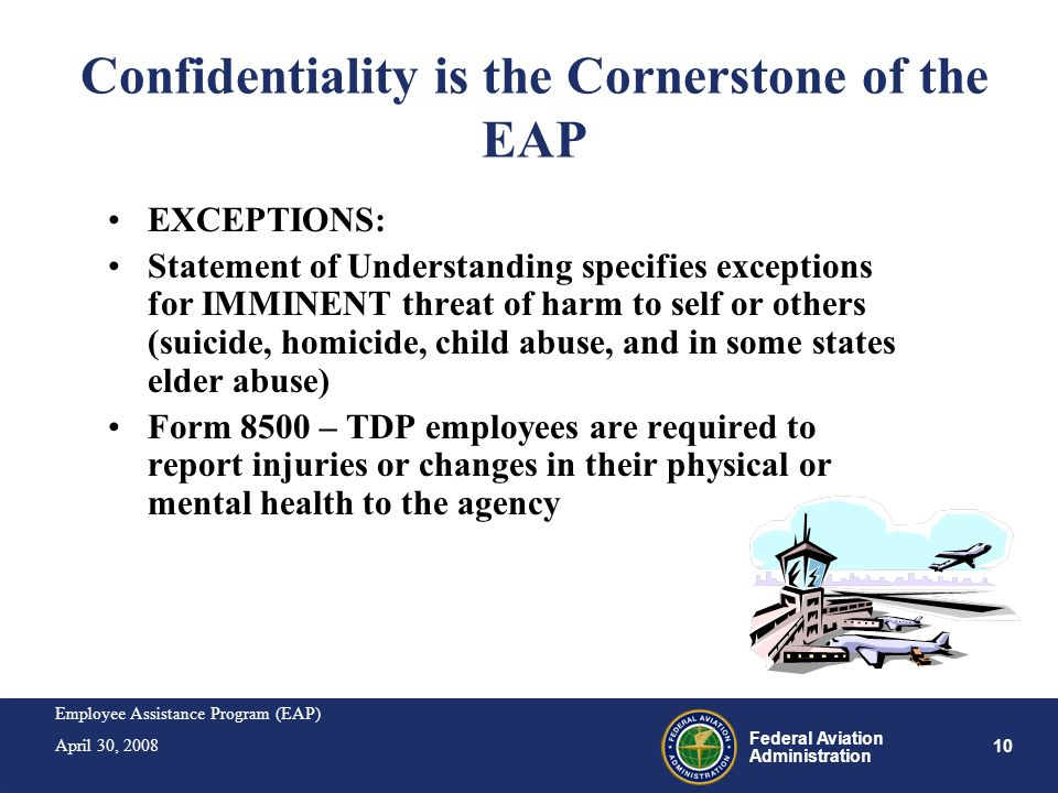 Employee Assistance Program (EAP) April 30, 2008 10 Federal Aviation Administration Confidentiality is the Cornerstone of the EAP EXCEPTIONS: Statemen
