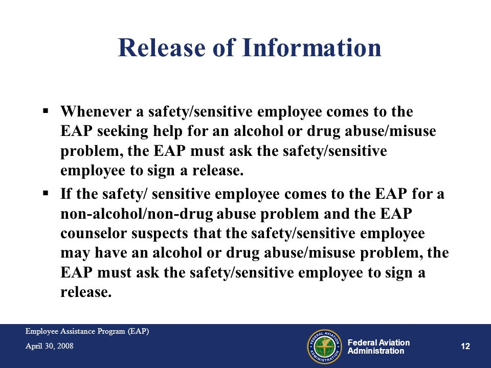 Employee Assistance Program (EAP) April 30, 2008 12 Federal Aviation Administration Release of Information Whenever a safety/sensitive employee comes