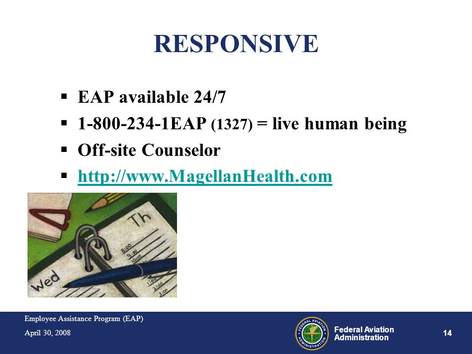 Employee Assistance Program (EAP) April 30, 2008 14 Federal Aviation Administration RESPONSIVE EAP available 24/7 1-800-234-1EAP (1327) = live human b