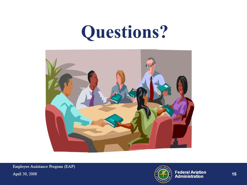 Employee Assistance Program (EAP) April 30, 2008 15 Federal Aviation Administration Questions?