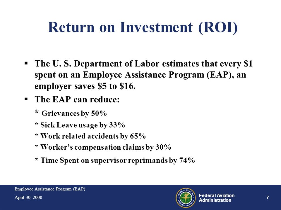 Employee Assistance Program (EAP) April 30, 2008 7 Federal Aviation Administration Return on Investment (ROI) The U. S. Department of Labor estimates