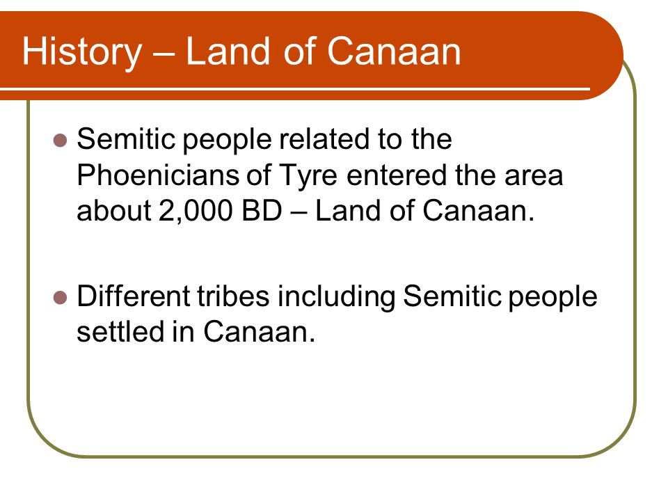 History – Land of Canaan Semitic people related to the Phoenicians of Tyre entered the area about 2,000 BD – Land of Canaan.