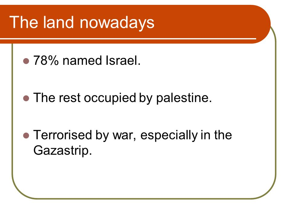 The land nowadays 78% named Israel. The rest occupied by palestine.