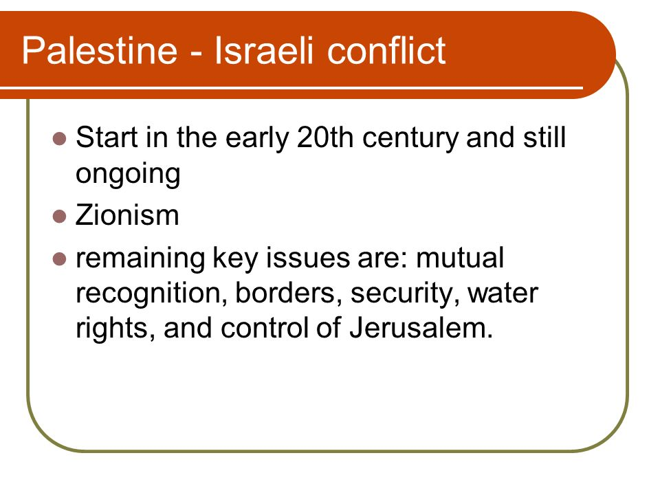 Palestine - Israeli conflict Start in the early 20th century and still ongoing Zionism remaining key issues are: mutual recognition, borders, security, water rights, and control of Jerusalem.