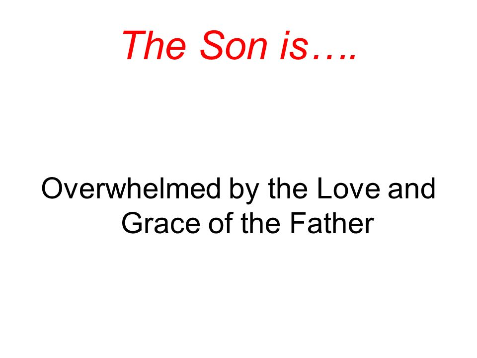 The Son is…. Overwhelmed by the Love and Grace of the Father
