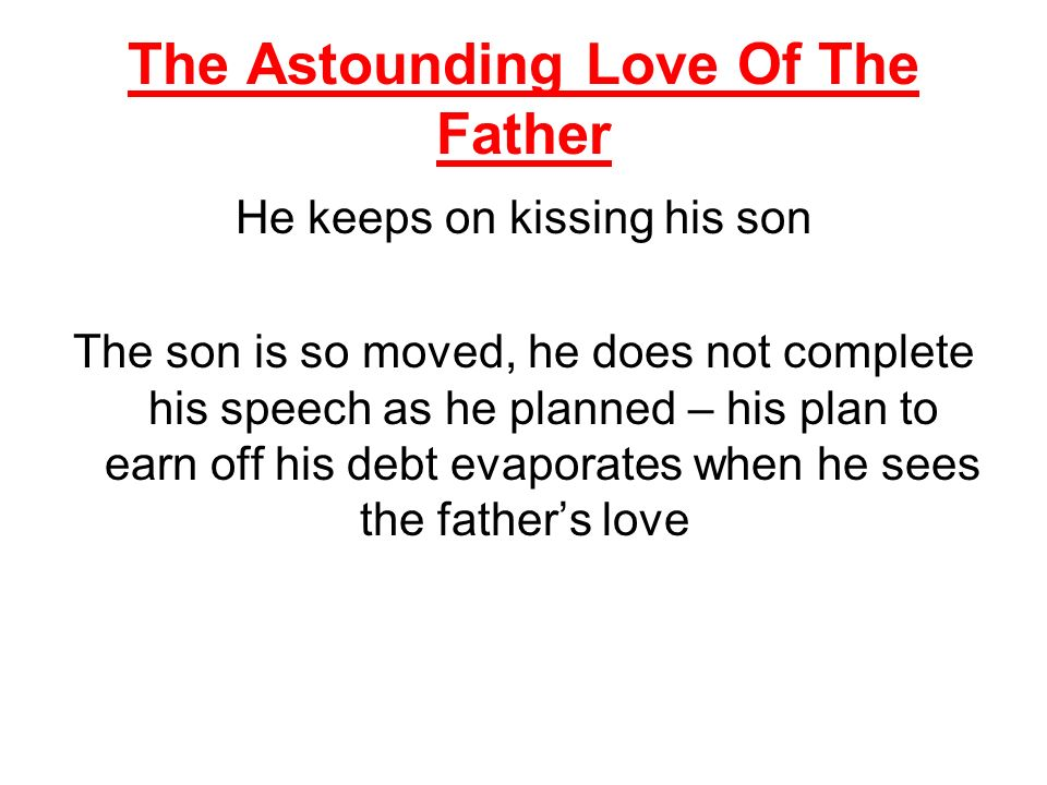 The Astounding Love Of The Father He keeps on kissing his son The son is so moved, he does not complete his speech as he planned – his plan to earn off his debt evaporates when he sees the fathers love
